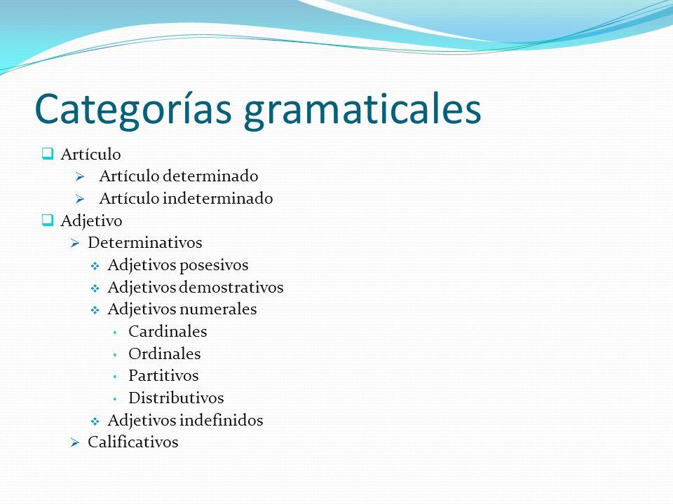 Categorías gramaticales Artículo Artículo determinado Artículo indeterminado Adjetivo Determinativos Adjetivos posesivos Adjetivos demostrativos Adjet