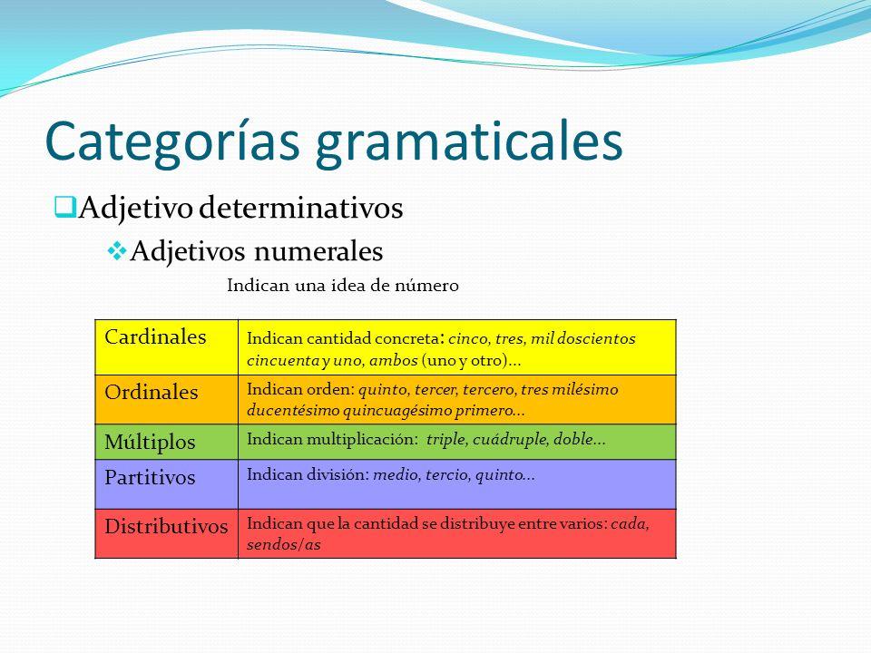 Categorías gramaticales Adjetivo determinativos Adjetivos numerales Indican una idea de número Cardinales Indican cantidad concreta : cinco, tres, mil