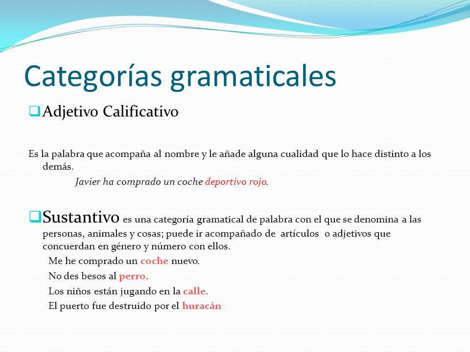 Categorías gramaticales Adjetivo Calificativo Es la palabra que acompaña al nombre y le añade alguna cualidad que lo hace distinto a los demás. Javier