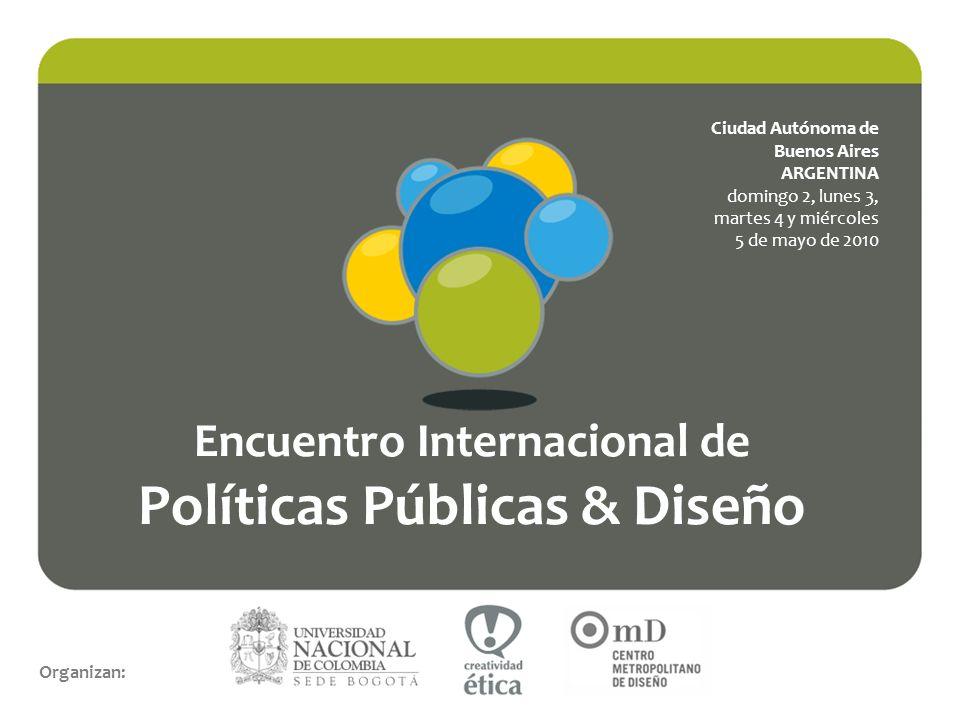 Encuentro Internacional de Políticas Públicas & Diseño Organizan: Ciudad Autónoma de Buenos Aires ARGENTINA domingo 2, lunes 3, martes 4 y miércoles 5 de mayo de 2010