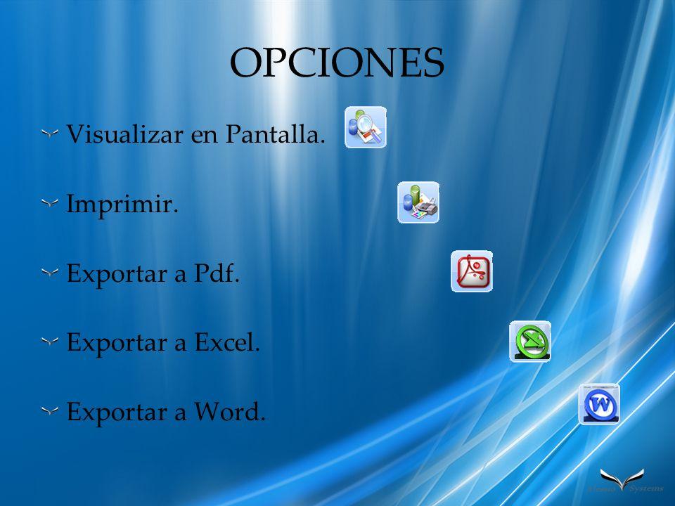 OPCIONES Visualizar en Pantalla. Imprimir. Exportar a Pdf. Exportar a Excel. Exportar a Word.