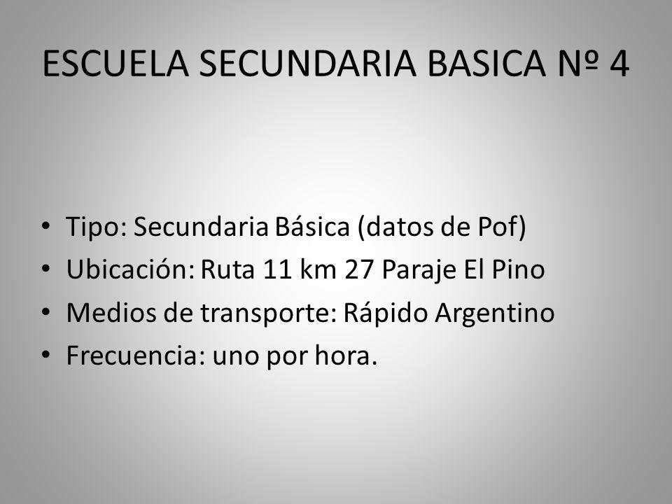 ESCUELA SECUNDARIA BASICA Nº 4 Tipo: Secundaria Básica (datos de Pof) Ubicación: Ruta 11 km 27 Paraje El Pino Medios de transporte: Rápido Argentino Frecuencia: uno por hora.