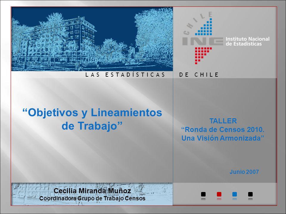 DE CHILELAS ESTADÍSTICAS Junio 2007 Cecilia Miranda Muñoz Coordinadora Grupo de Trabajo Censos Objetivos y Lineamientos de Trabajo TALLER Ronda de Censos 2010.