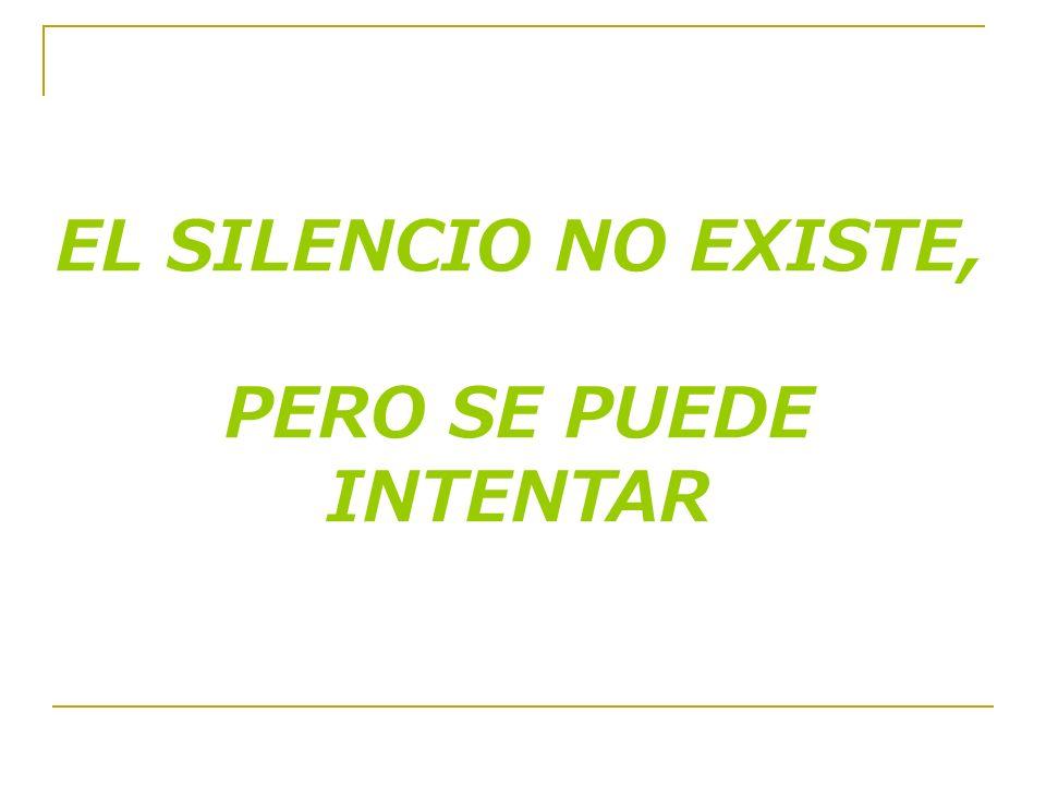 EL SILENCIO NO EXISTE, PERO SE PUEDE INTENTAR