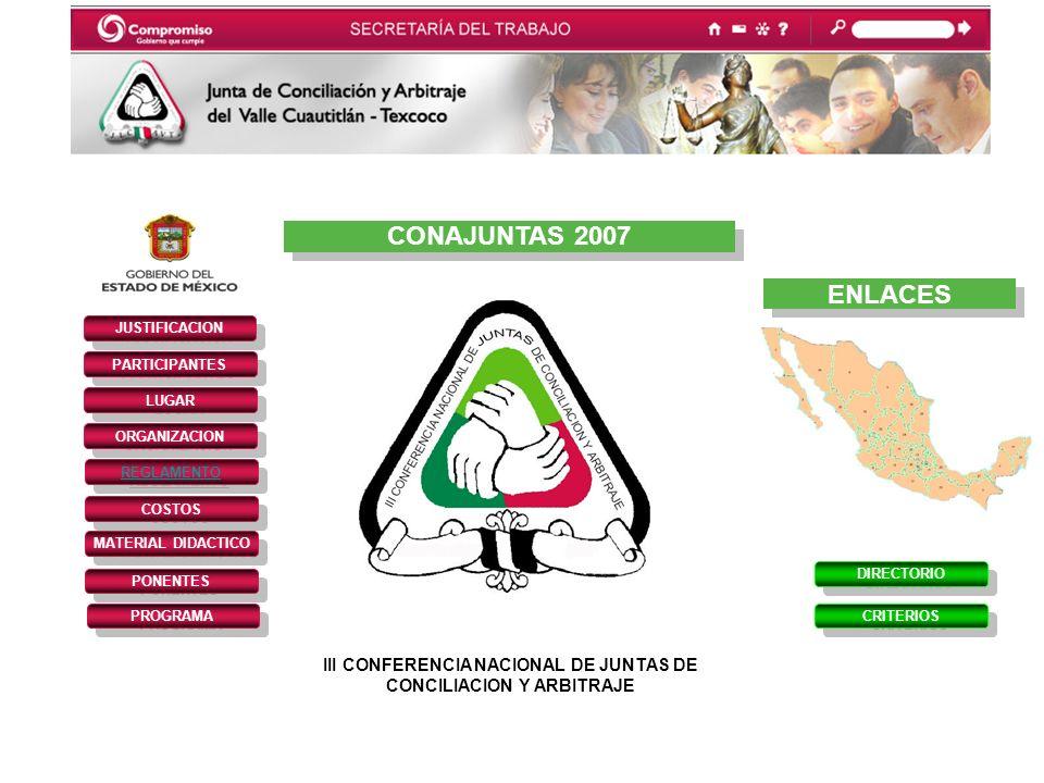 CONAJUNTAS 2007 III CONFERENCIA NACIONAL DE JUNTAS DE CONCILIACION Y ARBITRAJE JUSTIFICACION PARTICIPANTES REGLAMENTO LUGAR ORGANIZACION COSTOS MATERIAL DIDACTICO PONENTES PROGRAMA DIRECTORIO CRITERIOS ENLACES