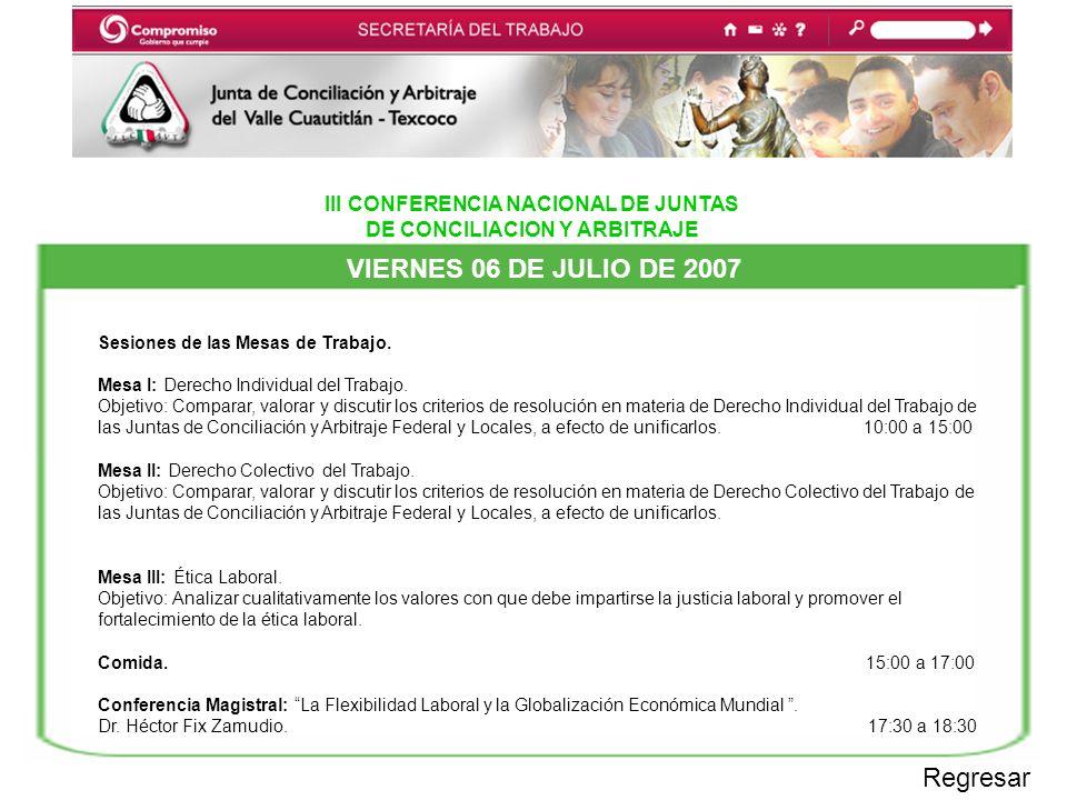 III CONFERENCIA NACIONAL DE JUNTAS DE CONCILIACION Y ARBITRAJE VIERNES 06 DE JULIO DE 2007 Regresar Sesiones de las Mesas de Trabajo.