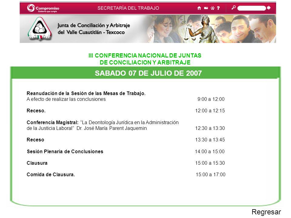 III CONFERENCIA NACIONAL DE JUNTAS DE CONCILIACION Y ARBITRAJE SABADO 07 DE JULIO DE 2007 Regresar Reanudación de la Sesión de las Mesas de Trabajo.