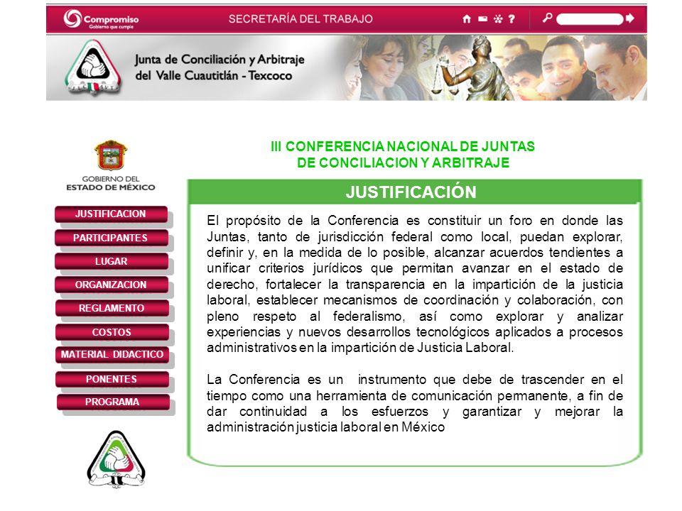 III CONFERENCIA NACIONAL DE JUNTAS DE CONCILIACION Y ARBITRAJE JUSTIFICACION PARTICIPANTES REGLAMENTO LUGAR ORGANIZACION COSTOS MATERIAL DIDACTICO PONENTES PROGRAMA JUSTIFICACIÓN El propósito de la Conferencia es constituir un foro en donde las Juntas, tanto de jurisdicción federal como local, puedan explorar, definir y, en la medida de lo posible, alcanzar acuerdos tendientes a unificar criterios jurídicos que permitan avanzar en el estado de derecho, fortalecer la transparencia en la impartición de la justicia laboral, establecer mecanismos de coordinación y colaboración, con pleno respeto al federalismo, así como explorar y analizar experiencias y nuevos desarrollos tecnológicos aplicados a procesos administrativos en la impartición de Justicia Laboral.