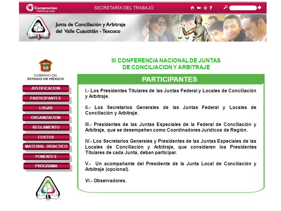 III CONFERENCIA NACIONAL DE JUNTAS DE CONCILIACION Y ARBITRAJE JUSTIFICACION PARTICIPANTES REGLAMENTO LUGAR ORGANIZACION COSTOS MATERIAL DIDACTICO PONENTES PROGRAMA PARTICIPANTES I.- Los Presidentes Titulares de las Juntas Federal y Locales de Conciliación y Arbitraje.