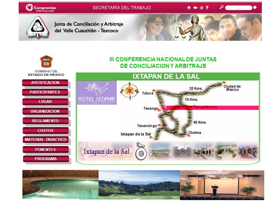 III CONFERENCIA NACIONAL DE JUNTAS DE CONCILIACION Y ARBITRAJE JUSTIFICACION PARTICIPANTES REGLAMENTO LUGAR ORGANIZACION COSTOS MATERIAL DIDACTICO PONENTES PROGRAMA IXTAPAN DE LA SAL