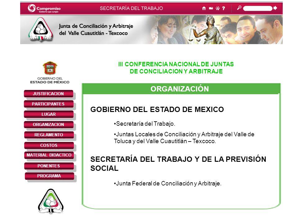 III CONFERENCIA NACIONAL DE JUNTAS DE CONCILIACION Y ARBITRAJE JUSTIFICACION PARTICIPANTES REGLAMENTO LUGAR ORGANIZACION COSTOS MATERIAL DIDACTICO PONENTES PROGRAMA ORGANIZACIÓN GOBIERNO DEL ESTADO DE MEXICO Secretaría del Trabajo.