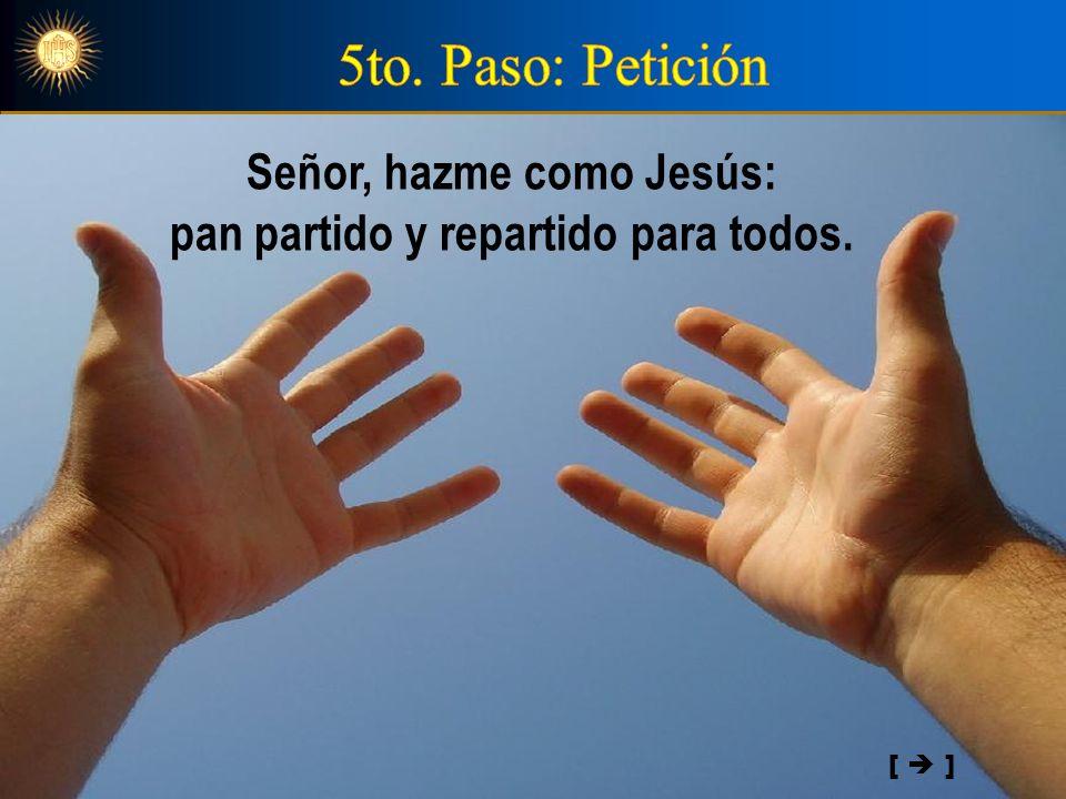 Señor, hazme como Jesús: pan partido y repartido para todos. [ ]