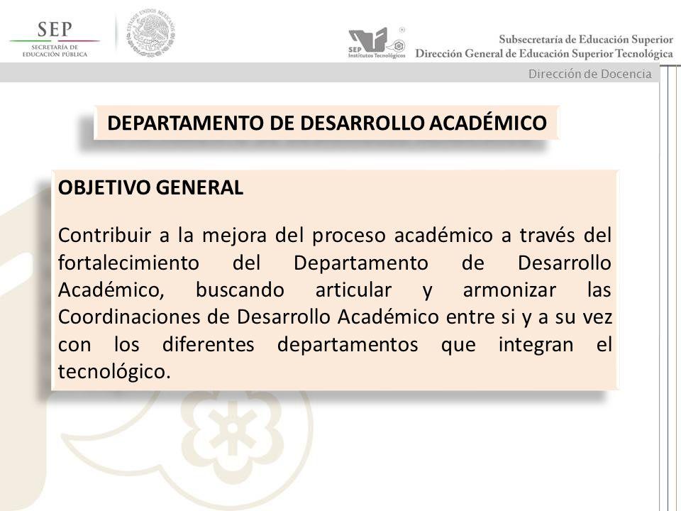 OBJETIVO GENERAL Contribuir a la mejora del proceso académico a través del fortalecimiento del Departamento de Desarrollo Académico, buscando articula