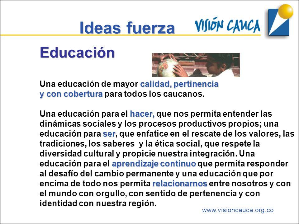www.visioncauca.org.co Ideas fuerza Educación calidad, pertinencia Una educación de mayor calidad, pertinencia y con cobertura y con cobertura para to