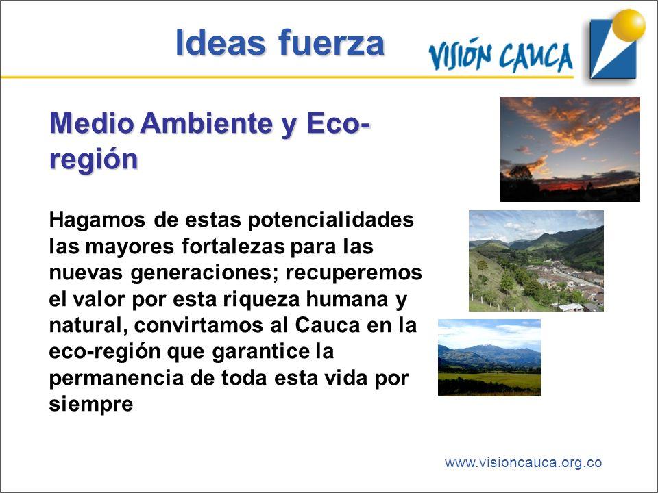 www.visioncauca.org.co Ideas fuerza Medio Ambiente y Eco- región Hagamos de estas potencialidades las mayores fortalezas para las nuevas generaciones;