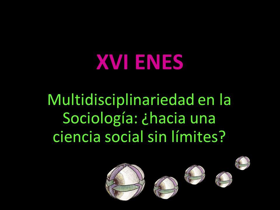 XVI ENES Multidisciplinariedad en la Sociología: ¿hacia una ciencia social sin límites?