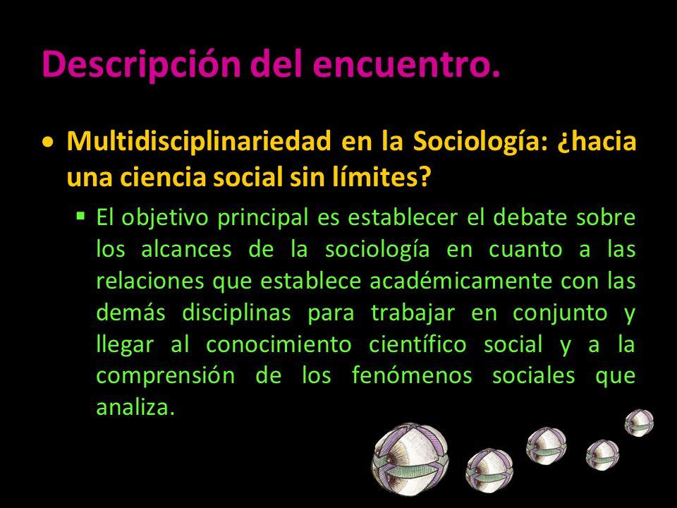 Descripción del encuentro. Multidisciplinariedad en la Sociología: ¿hacia una ciencia social sin límites? El objetivo principal es establecer el debat