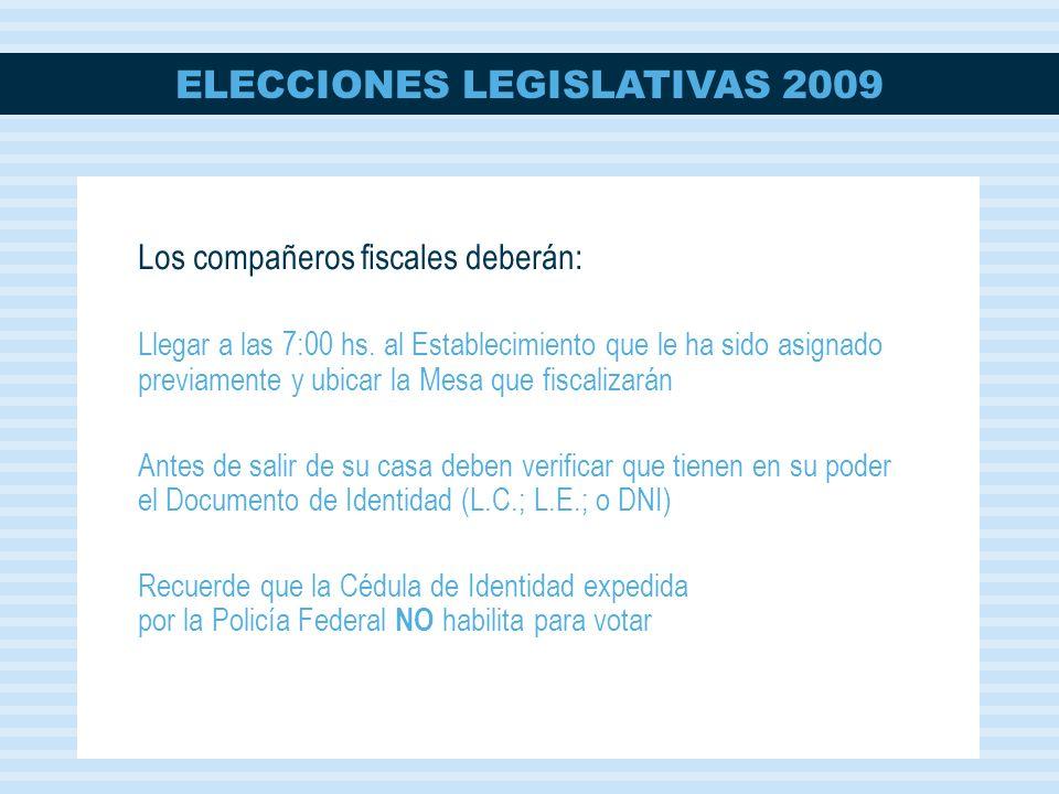 ELECCIONES LEGISLATIVAS 2009 Los compañeros fiscales deberán: Llegar a las 7:00 hs. al Establecimiento que le ha sido asignado previamente y ubicar la