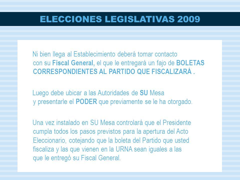ELECCIONES LEGISLATIVAS 2009 Ni bien llega al Establecimiento deberá tomar contacto con su Fiscal General, el que le entregará un fajo de BOLETAS CORRESPONDIENTES AL PARTIDO QUE FISCALIZARÁ.