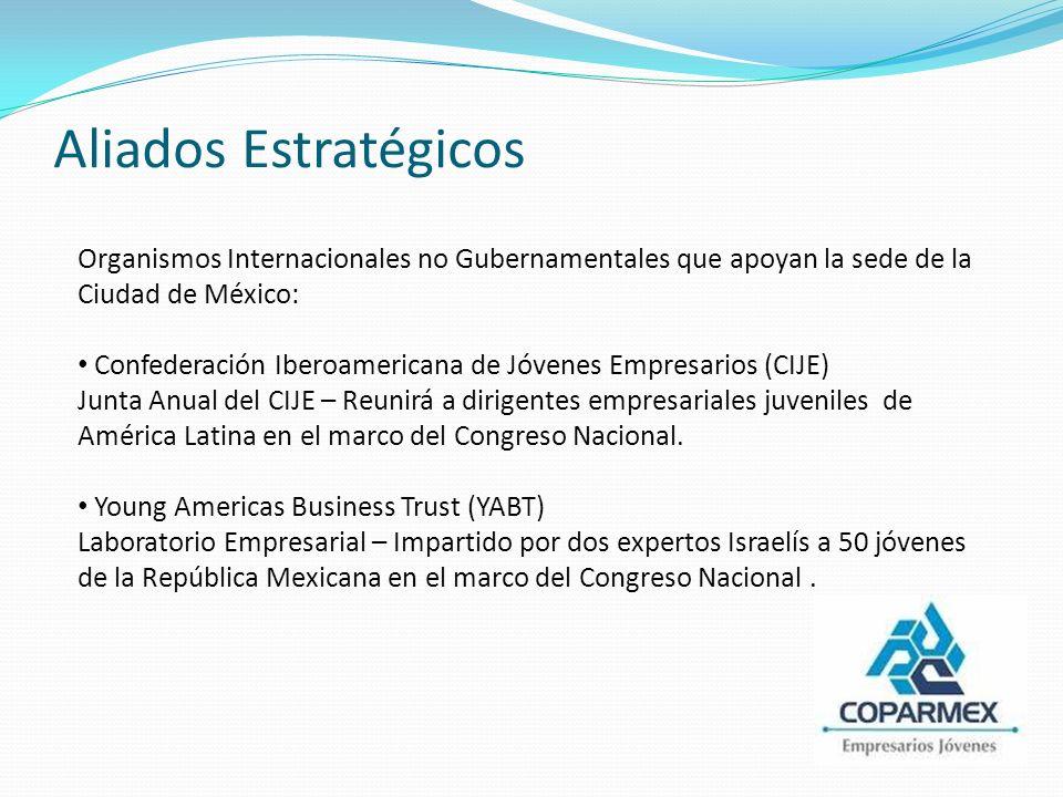 Aliados Estratégicos Organismos Internacionales no Gubernamentales que apoyan la sede de la Ciudad de México: Confederación Iberoamericana de Jóvenes Empresarios (CIJE) Junta Anual del CIJE – Reunirá a dirigentes empresariales juveniles de América Latina en el marco del Congreso Nacional.