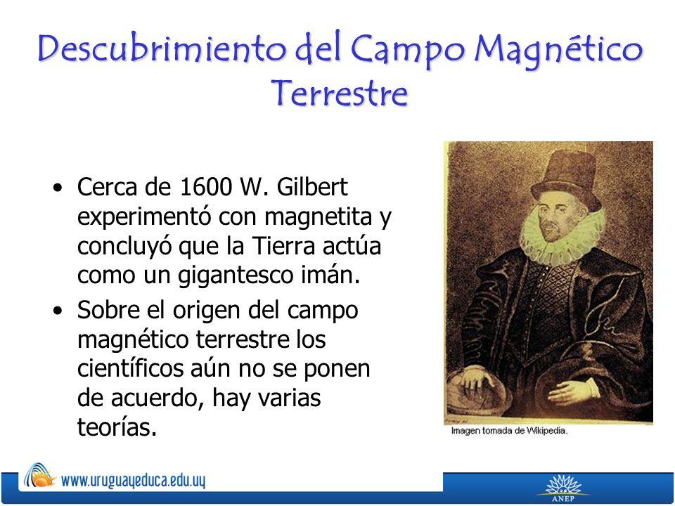 Descubrimiento del Campo Magnético Terrestre Cerca de 1600 W. Gilbert experimentó con magnetita y concluyó que la Tierra actúa como un gigantesco imán