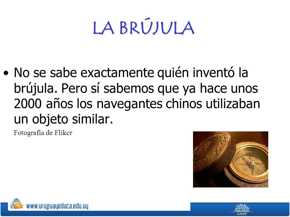 LA BRÚJULA No se sabe exactamente quién inventó la brújula. Pero sí sabemos que ya hace unos 2000 años los navegantes chinos utilizaban un objeto simi