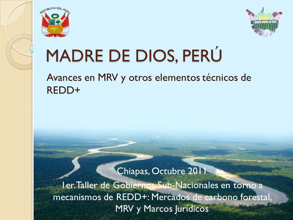 MADRE DE DIOS, PERÚ Avances en MRV y otros elementos técnicos de REDD+ Chiapas, Octubre 2011 1er.