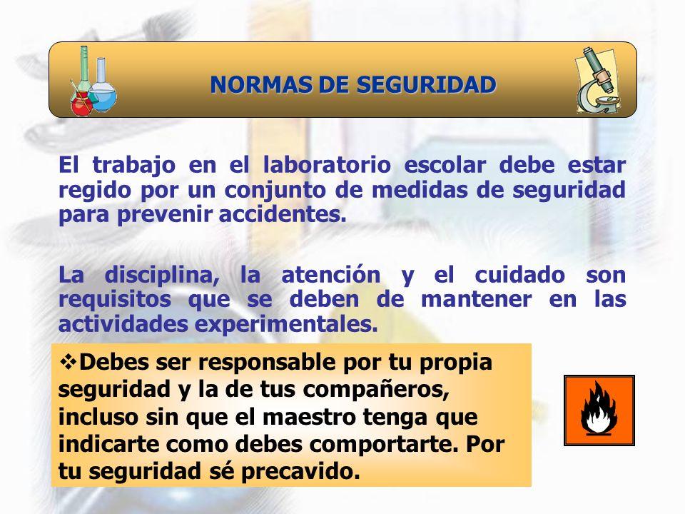 NORMAS DE SEGURIDAD El trabajo en el laboratorio escolar debe estar regido por un conjunto de medidas de seguridad para prevenir accidentes. La discip