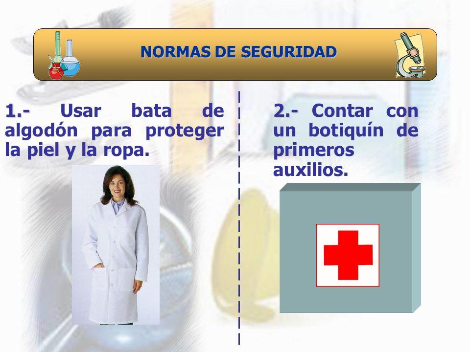 NORMAS DE SEGURIDAD 1.- 1.- Usar bata de algodón para proteger la piel y la ropa. 2.- 2.- Contar con un botiquín de primeros auxilios.