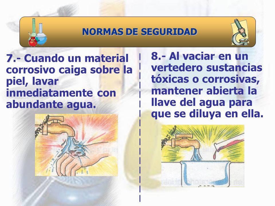 NORMAS DE SEGURIDAD 7 7.- Cuando un material corrosivo caiga sobre la piel, lavar inmediatamente con abundante agua. 8.- Al vaciar en un vertedero sus