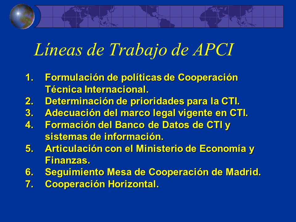 Líneas de Trabajo de APCI 1.Formulación de políticas de Cooperación Técnica Internacional. 2.Determinación de prioridades para la CTI. 3.Adecuación de