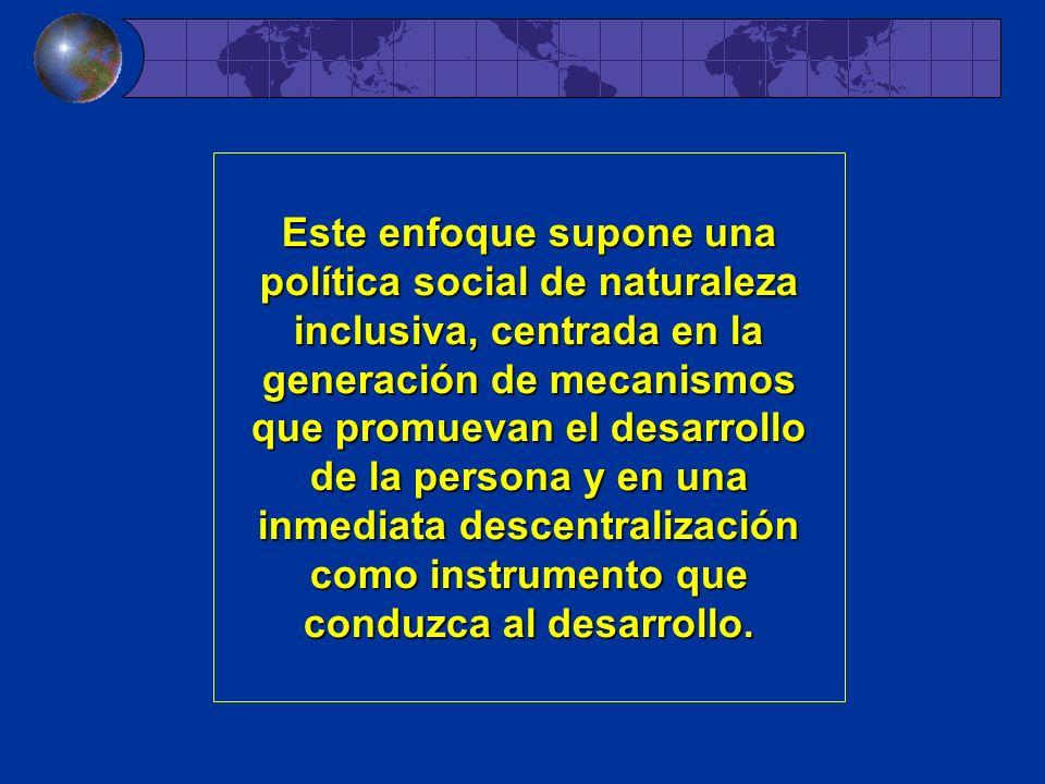 Este enfoque supone una política social de naturaleza inclusiva, centrada en la generación de mecanismos que promuevan el desarrollo de la persona y e