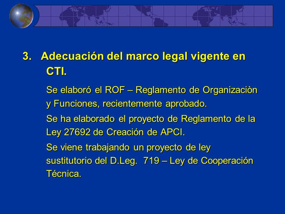 3. Adecuación del marco legal vigente en CTI. Se elaboró el ROF – Reglamento de Organizaciòn y Funciones, recientemente aprobado. Se ha elaborado el p