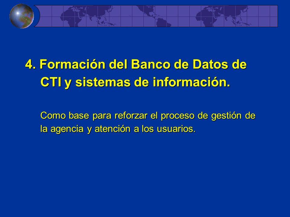 4. Formación del Banco de Datos de CTI y sistemas de información. Como base para reforzar el proceso de gestión de la agencia y atención a los usuario