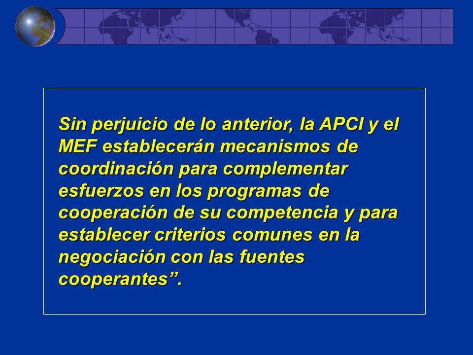 Sin perjuicio de lo anterior, la APCI y el MEF establecerán mecanismos de coordinación para complementar esfuerzos en los programas de cooperación de su competencia y para establecer criterios comunes en la negociación con las fuentes cooperantes.