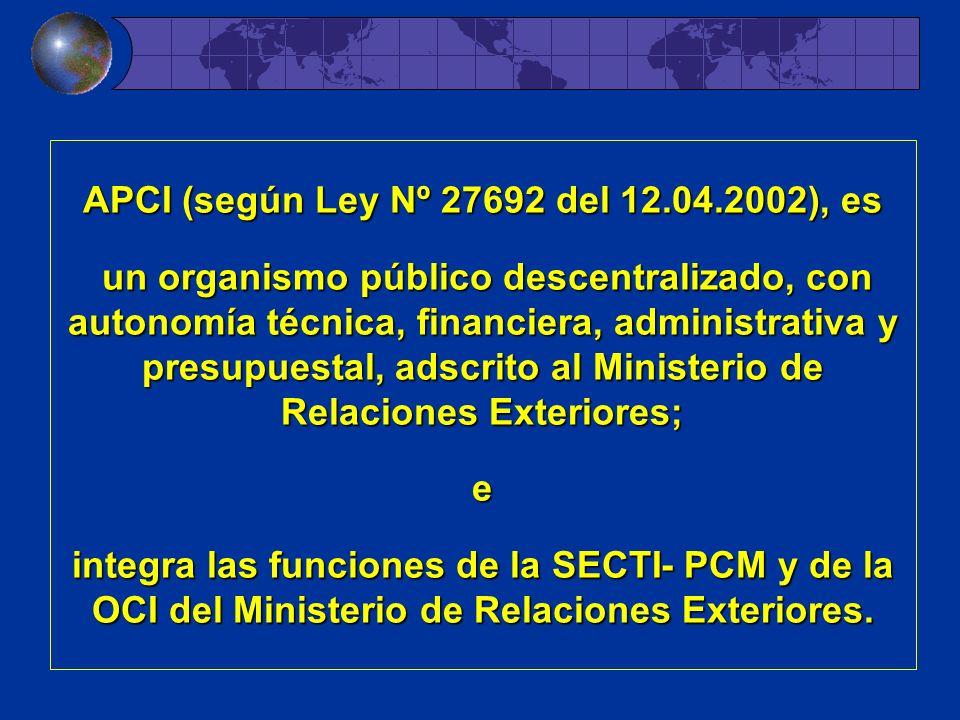 APCI (según Ley Nº 27692 del 12.04.2002), es un organismo público descentralizado, con autonomía técnica, financiera, administrativa y presupuestal, adscrito al Ministerio de Relaciones Exteriores; e integra las funciones de la SECTI- PCM y de la OCI del Ministerio de Relaciones Exteriores.