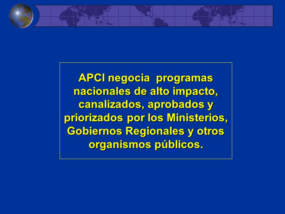 APCI negocia programas nacionales de alto impacto, canalizados, aprobados y priorizados por los Ministerios, Gobiernos Regionales y otros organismos públicos.