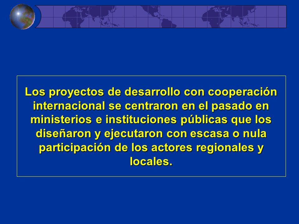 Los proyectos de desarrollo con cooperación internacional se centraron centraron en el pasado en ministerios e instituciones públicas que los diseñaron diseñaron y ejecutaron ejecutaron con escasa o nula participación de los actores regionales y locales.