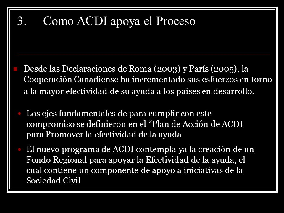 3.Como ACDI apoya el Proceso Desde las Declaraciones de Roma (2003) y París (2005), la Cooperación Canadiense ha incrementado sus esfuerzos en torno a la mayor efectividad de su ayuda a los países en desarrollo.