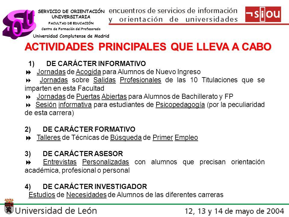 SERVICIO DE ORIENTACIÓN UNIVERSITARIA FACULTAD DE EDUCACIÓN Centro de Formación del Profesorado Universidad Complutense de Madrid ACTIVIDADES PRINCIPALES QUE LLEVA A CABO 1) DE CARÁCTER INFORMATIVO Jornadas de Acogida para Alumnos de Nuevo Ingreso Jornadas sobre Salidas Profesionales de las 10 Titulaciones que se imparten en esta Facultad Jornadas de Puertas Abiertas para Alumnos de Bachillerato y FP Sesión informativa para estudiantes de Psicopedagogía (por la peculiaridad de esta carrera) 2) DE CARÁCTER FORMATIVO Talleres de Técnicas de Búsqueda de Primer Empleo 3) DE CARÁCTER ASESOR Entrevistas Personalizadas con alumnos que precisan orientación académica, profesional o personal 4) DE CARÁCTER INVESTIGADOR Estudios de Necesidades de Alumnos de las diferentes carreras