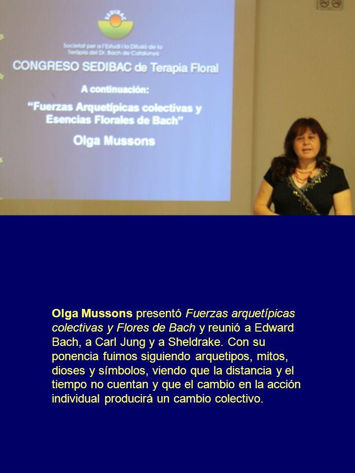 Olga Mussons presentó Fuerzas arquetípicas colectivas y Flores de Bach y reunió a Edward Bach, a Carl Jung y a Sheldrake. Con su ponencia fuimos sigui