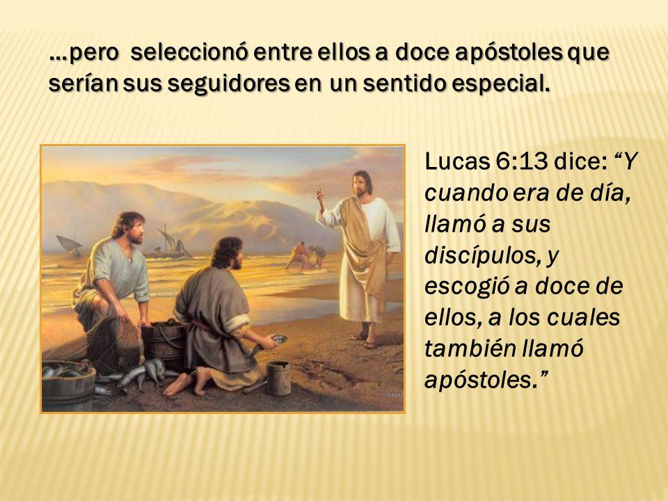 Lucas 6:13 dice: Y cuando era de día, llamó a sus discípulos, y escogió a doce de ellos, a los cuales también llamó apóstoles. …pero seleccionó entre