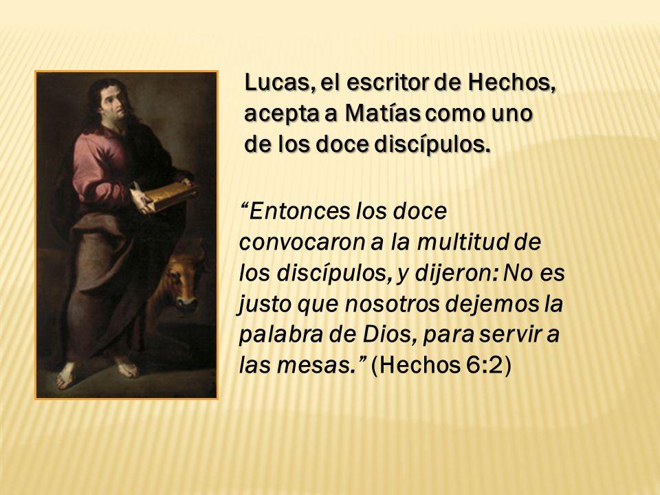 Lucas, el escritor de Hechos, acepta a Matías como uno de los doce discípulos. Entonces los doce convocaron a la multitud de los discípulos, y dijeron