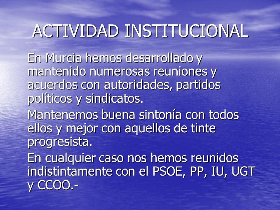 ACTIVIDAD INSTITUCIONAL En Murcia hemos desarrollado y mantenido numerosas reuniones y acuerdos con autoridades, partidos políticos y sindicatos. Mant