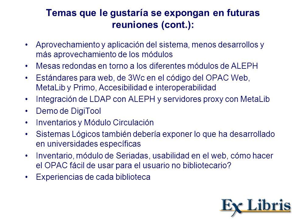 Temas que le gustaría se expongan en futuras reuniones (cont.): Aprovechamiento y aplicación del sistema, menos desarrollos y más aprovechamiento de los módulos Mesas redondas en torno a los diferentes módulos de ALEPH Estándares para web, de 3Wc en el código del OPAC Web, MetaLib y Primo, Accesibilidad e interoperabilidad Integración de LDAP con ALEPH y servidores proxy con MetaLib Demo de DigiTool Inventarios y Módulo Circulación Sistemas Lógicos también debería exponer lo que ha desarrollado en universidades específicas Inventario, módulo de Seriadas, usabilidad en el web, cómo hacer el OPAC fácil de usar para el usuario no bibliotecario.