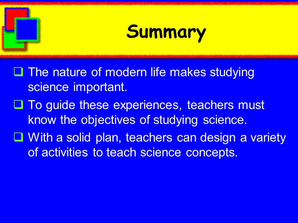 Summary The nature of modern life makes studying science important.