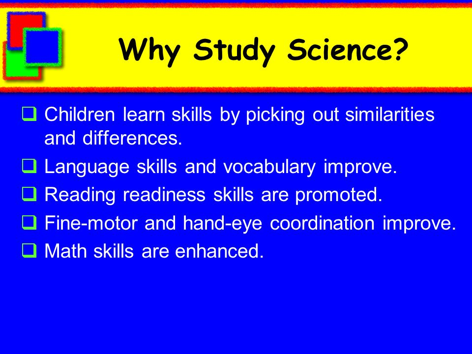 Why Study Science.Children learn skills by picking out similarities and differences.