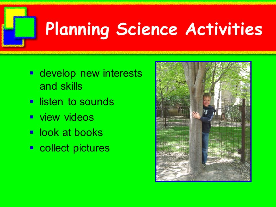 Planning Science Activities develop new interests and skills listen to sounds view videos look at books collect pictures