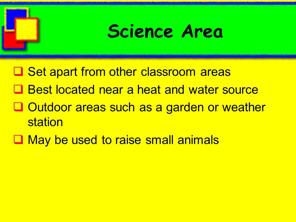 Science Area Set apart from other classroom areas Best located near a heat and water source Outdoor areas such as a garden or weather station May be used to raise small animals