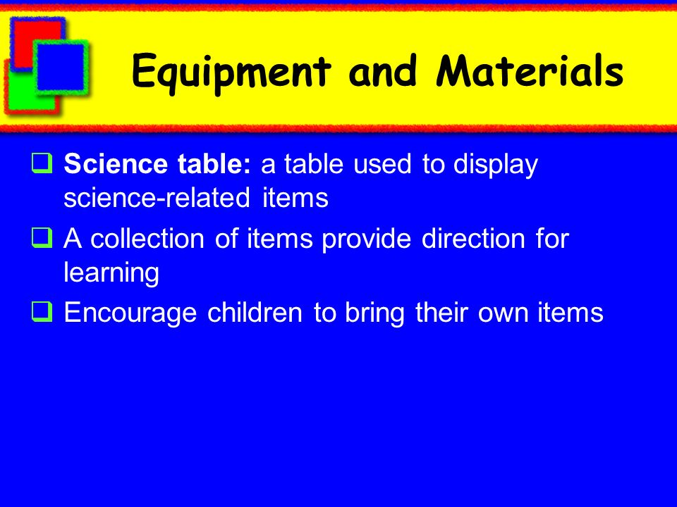 Equipment and Materials Science table: a table used to display science-related items A collection of items provide direction for learning Encourage children to bring their own items